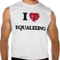 I love EQUALIZING Sleeveless Tee T Shirt, Hoodie Sweatshirt