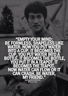 """One of my favorite quotes! Bruce Lee """"Be water, my friend. Wisdom Quotes, Quotes To Live By, Me Quotes, Motivational Quotes, Inspirational Quotes, Bruce Lee Quotes Water, Water Quotes, Brice Lee, Mantra"""