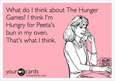 What do I think about The Hunger Games? I think I'm Hungry for Peeta's bun in my oven, That's what I think.