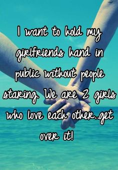 I want to hold my girlfriends hand in public without people staring. We are 2 girls who love each other..get over it!