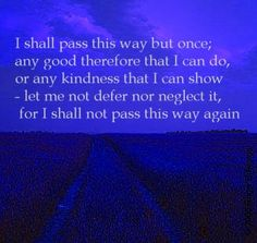 I shall pass this way but once. Posted for educational purposes only. No copyright infringement intended.