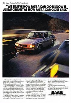 """An original 1976 advertisement for the Saab 99 GL. Featuring this Saab driving fast on the highway. Detailing powerful breaks for moments like suddenly stopping. """"We believe how fast a car goes slow i"""