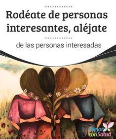 Rodéate de personas interesantes, aléjate de las personas interesadas  Las emociones de los demás son contagiosas. Por eso, lo quieras o no, las personas de las que te rodees te van a influenciar.