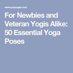 For Newbies and Veteran Yogis Alike: 50 Essential Yoga Poses
