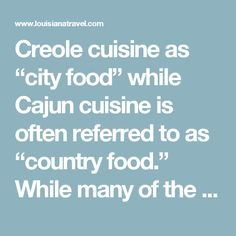 """Creole cuisine as """"city food"""" while Cajun cuisine is often referred to as """"country food."""" While many of the ingredients in Cajun and Creole dishes are similar, the real difference between the two styles is the people behind these famous cuisines"""