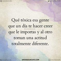 Qué tóxica esa gente que un día te hacer creer que le importas y al otro toman una actitud totalmente diferente.