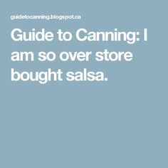 Guide to Canning: I am so over store bought salsa.