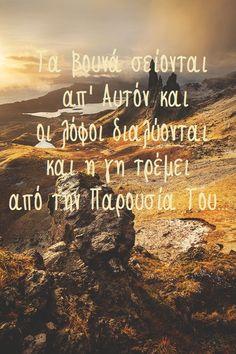 Τα βουνά σείονται         απ' Αυτόν και      οι λόφοι διαλύονται       και η γη τρέμει   από την Παρουσία Του...
