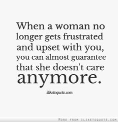 When a woman no longer gets frustrated and upset with you, you can almost guarantee that she doesn't care anymore