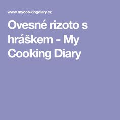 Ovesné rizoto s hráškem - My Cooking Diary Cooking, Kitchen, Brewing, Cuisine, Cook