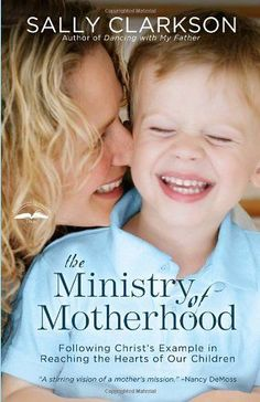 : View motherhood as less of a job and more of a spiritual calling with insight from The Ministry of Motherhood by Sally Clarkson