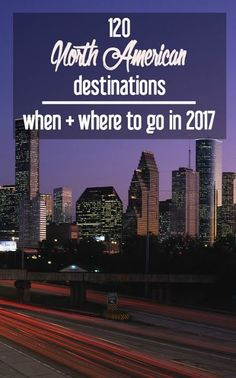 120 Top North American Destinations: Where and When to Go in 2017. Travel in North America.