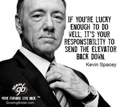 If you're lucky enough to do well, it's your responsibility to send the elevator back down. ~Kevin Spacey