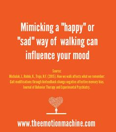 "Psychology Study: Mimicking a ""happy"" or ""sad"" way of walking can influence your mood."