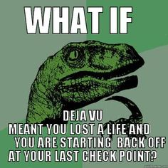 WHAT IF  DEJA VU MEANT YOU LOST A LIFE AND          YOU ARE STARTING  BACK OFF AT YOUR LAST CHECK POINT? Philosoraptor