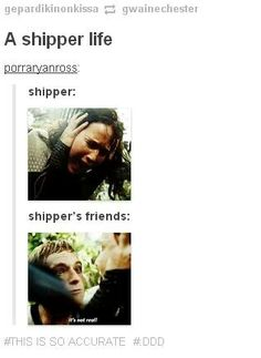 Reality<<<<unless your friends are shippers too and then you're all just screaming and crying together, and when something finally goes right for your OTP you try your best to comfort your friend<<<< true dat