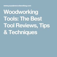 Woodworking Tools: The Best Tool Reviews, Tips & Techniques