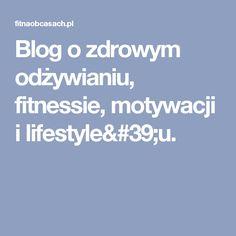 Blog o zdrowym odżywianiu, fitnessie, motywacji i lifestyle'u.