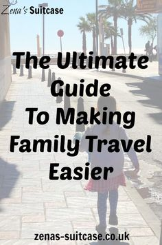 The Ultimate Guide To Making Family Travel Easier