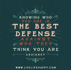 Knowing who you are is the best defense against who they think you are. -Dodinsky