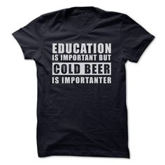 Education Is Important But Cold Beer Are Importanter T Shirt, Hoodie, Tee Shirts ==► Shopping Now!