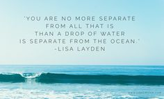 """""""You are no more separate from all that is than a drop of water is separate from an ocean."""" – Lisa Layden  When you are feeling alone in the world or when you feel separate, remember that you are no more separate from all that is than a drop of water is separate from an ocean.  Everything, absolutely everything is connected. Separation is an illusion.  'Til next time remember Life is happening BY you, not TO you™"""