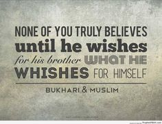None of you truly believes until he wishes for his brother what he wishes for himself. Hadith Quotes, Quran Quotes, Islamic Quotes, All About Islam, Yours Truly, Prophet Muhammad, Way Of Life, My Passion, Positive Thoughts