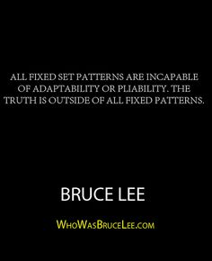 """All fixed set patterns are incapable of adaptability or pliability. The truth is outside of all fixed patterns."" - Bruce Lee - http://whowasbrucelee.com/?p=278"