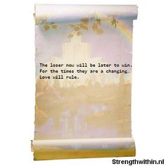 The loser now will be later to win. For the times they are a changing. Love will rule