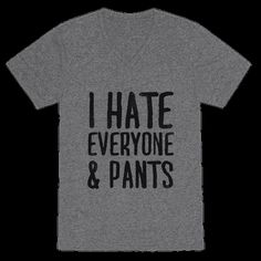I Hate Everyone... & Pants   T-Shirts, Tank Tops, Sweatshirts and Hoodies   HUMAN