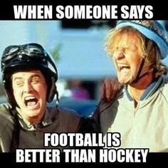 Actually when people say hockey is better than football bc football is life
