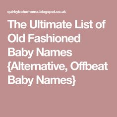 The Ultimate List of Old Fashioned Baby Names {Alternative, Offbeat Baby Names}