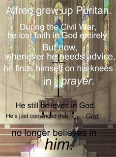 Alfred grew up Puritan. During the Civil War, he lost faith in God entirely,but now, whenever he needs advice, he finds himself on his knee...