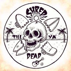 Shred till ya dead ~ Jamie Browne jamiebrowneart.com