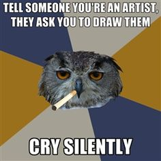 Art Student Owl - Tell someone you're an artist, they ask you to draw them cry silently