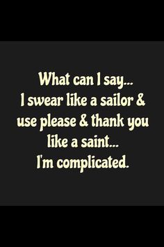 What can I say... I swear like a sailor and use please and thank you like a saint . Im complicated