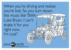 Funny Music Ecard: When you're driving and realize you're lost, So you turn down the music like 'Shhh Luke Bryan. I can't shake it for you right now, I'm Lost'.
