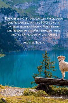 Das Gebet nützt der ganzen Welt, denn der Frieden beginnt zu Hause und in unseren eigenen Herzen. Wie können wir Frieden in die Welt bringen, wenn wir keinen Frieden in uns haben? Mutter Teresa / winpat-mental.com/