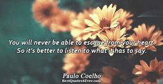 Paulo Coelho: You will never be able to escape from your heart. So its better to listen to what it has to say.