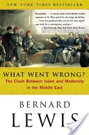What Went Wrong? the Clash Between Islam and Modernity in the Middle East by Bernard Lewis