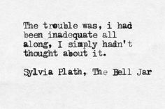 """""""The trouble was, I had been inadequate all along. I simply hadn't thought about it."""" - Sylvia Plath"""