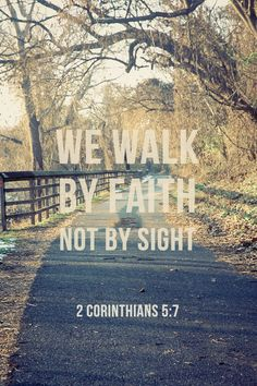 We walk by faith not by sight.  2 Corinthians 5:7