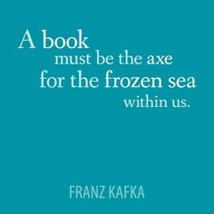"""A book must be the axe for the frozen sea within us.Think about it. I Love Books, Good Books, Books To Read, My Books, Reading Quotes, Book Quotes, Literary Quotes, Book Of Life, Book Authors"