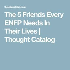 The 5 Friends Every ENFP Needs In Their Lives | Thought Catalog