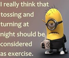 I really think that tossing and turning at night should be considered as exercise...