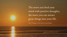 The more you feed your mind with positive thoughts, the more you can attract great things into your life. Roy T. Bennett, The Light in the Heart