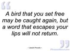 "Favorite Jewish Proverb! Think before you speak. So difficult to do sometimes."" or as my mother always said, ""The Unspoken word need not be retracted."""