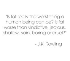 """Is fat really the worst thing a human being can be? Is fat worse than vindictive, jealous, shallow, vain boring or cruel?"" — J. K. Rowling"