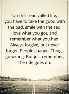 life quotes On this road called life, you have to take the good with the bad, smile with the sad, love what you got, and remember what you had. Always forgive, but never forget. People change. Things go wrong. But just remember the ride goes on