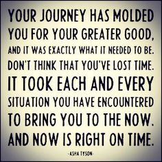 Your journey has molded you for your greater good...
